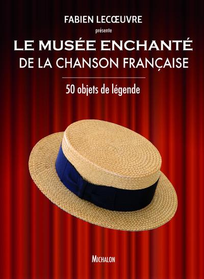 LE MUSEE ENCHANTE DE LA CHANSON FRANCAISE - 50 OBJETS DE LEGENDE