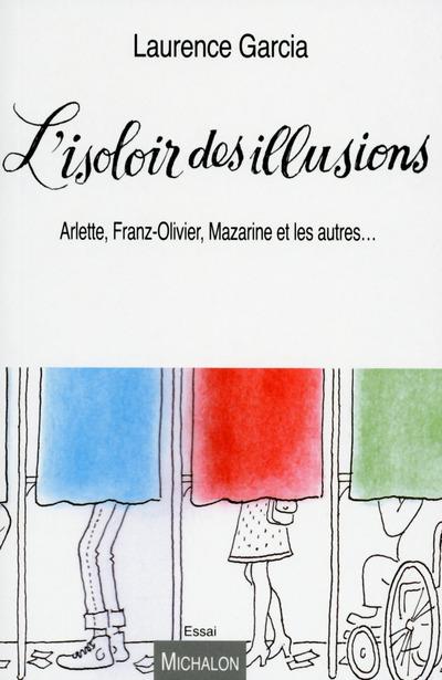 L'ISOLOIR DES ILLUSIONS. ARLETTE, FRANZ-OLIVIER, MAZARINE, ET LES AUTRES...