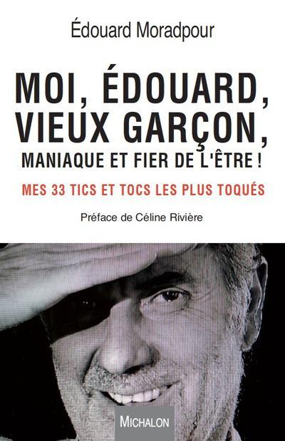 MOI, EDOUARD, VIEUX GARCON, MANIAQUE ET FIER DE L'ETRE ! MES 33 TICS ET TOCS LES PLUS TOQUES