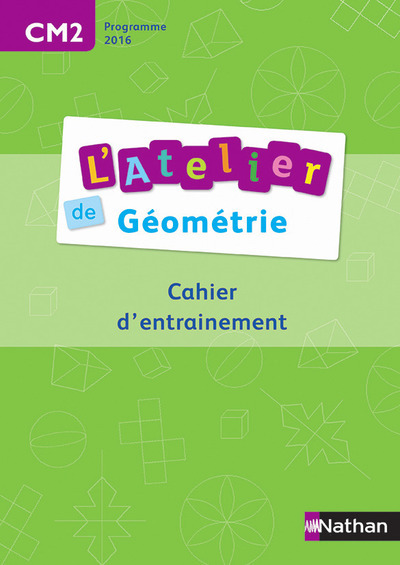 L'ATELIER DE GEOMETRIE - CAHIER DE L'ELEVE CM2 2016