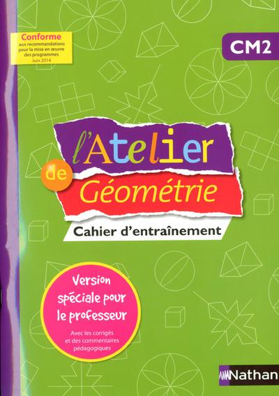 ATELIER DE GEOMETRIE CM2 CAHIER D'ENTRAINEMENT -VERSION SPECIALE POUR LE PROFESSEUR-