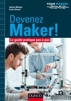 DEVENEZ MAKER! - LE GUIDE PRATIQUE PAS A PAS
