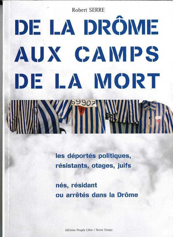 DE LA DROME AUX CAMPS DE LA MORT - LES DEPORTES POLITIQUES, RESISTANTS, OTAGES, JUIFS, NES, RESIDANT