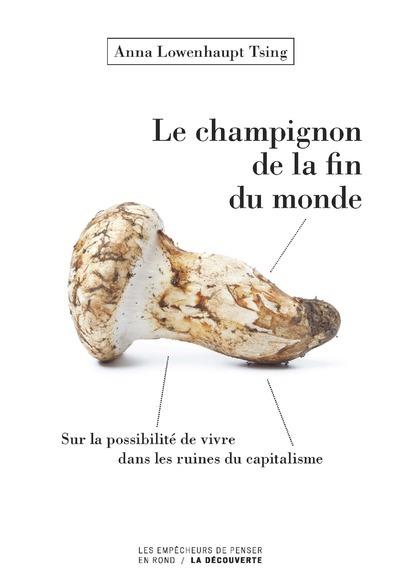 LE CHAMPIGNON DE LA FIN DU MONDE - SUR LA POSSIBILITE DE VIVRE DANS LES RUINES DU CAPITALISME