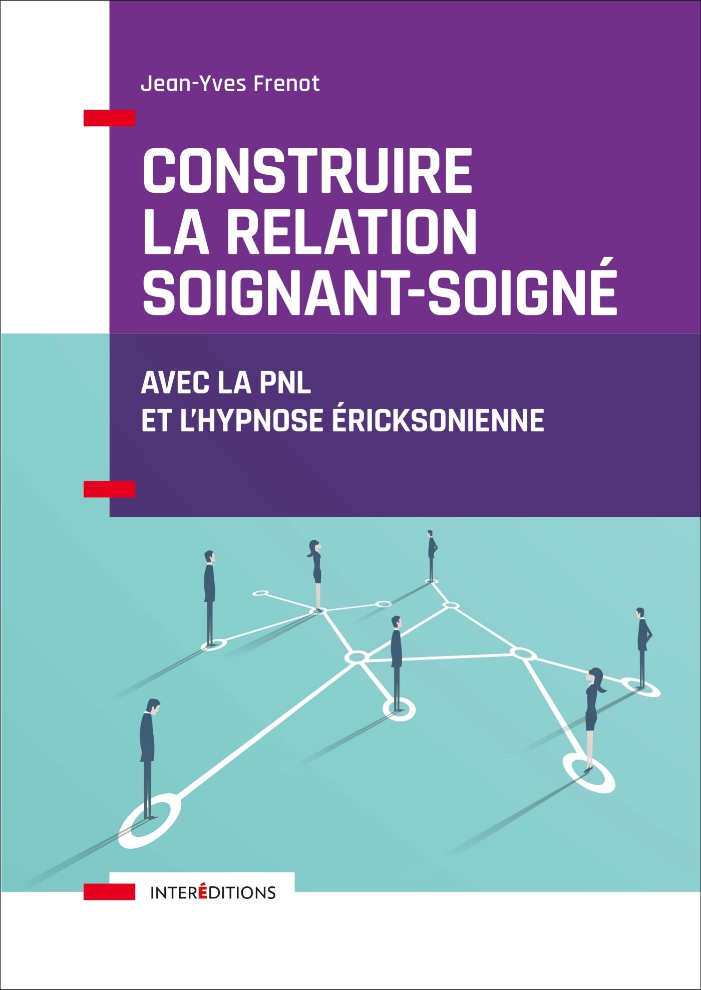 CONSTRUIRE LA RELATION SOIGNANT-SOIGNE - AVEC LA PNL ET L'HYPNOSE ERICKSONIENNE