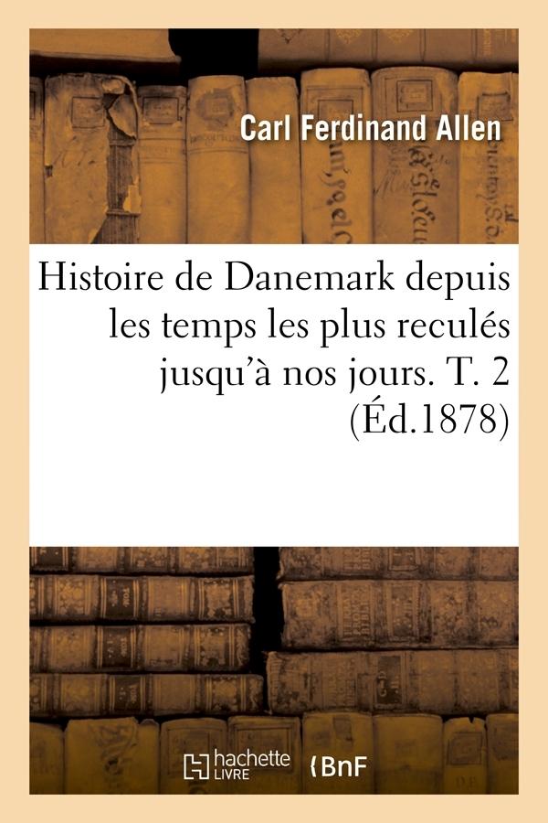 HISTOIRE DE DANEMARK DEPUIS LES TEMPS LES PLUS RECULES JUSQU'A NOS JOURS. T. 2 (ED.1878)