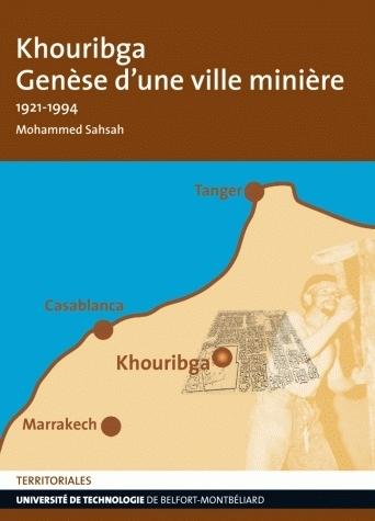 KHOURIBGA. GENESE D'UNE VILLE MINIERE - 1921-1994