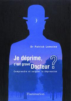 JE DEPRIME C'EST GRAVE DOCTEUR COMPRENDRE ET SOIGNER LA DEPRESSION