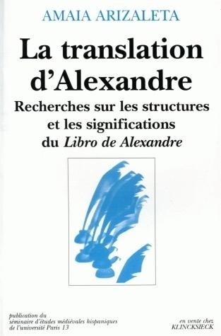 LA TRANSLATION D'ALEXANDRE . RECHERCHES SUR LES STRUCTURES ET LES SIG NIFICATIONS DU LIBRO DE ALEXAN