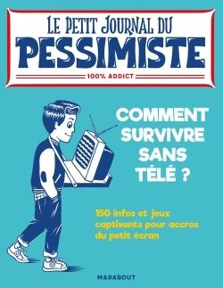 LE PETIT JOURNAL DU PESSIMISTE : COMMENT SURVIVRE SANS TELE ?