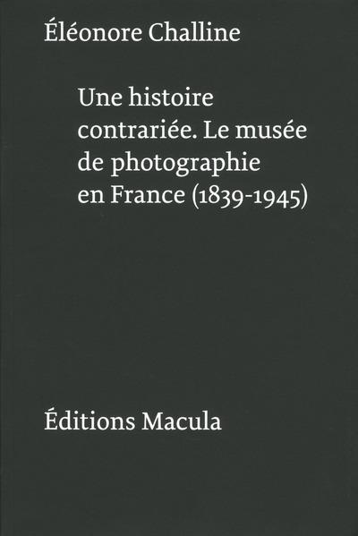 UNE HISTOIRE CONTRARIEE. LE MUSEE DE PHOTOGRAPHIE EN FRANCE (1839-1945)