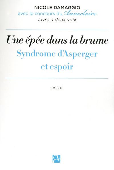UNE EPEE DANS LA BRUME - SYNDROME D'ASPERGER ET ESPOIR : LA SINGULARITE D'UNE DIFFERENCE INVISIBLE