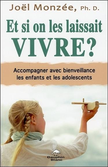 ET SI ON LES LAISSAIT VIVRE ? ACCOMPAGNER AVEC BIENVEILLANCE LES ENFANTS ET LES ADOLESCENTS