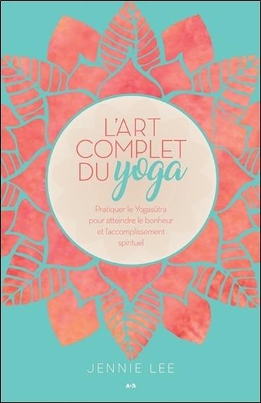 L'ART COMPLET DU YOGA - PRATIQUER LE YOGASUTRA POUR ATTEINDRE LE BONHEUR ET L'ACCOMPLISSEMENT SPIRIT