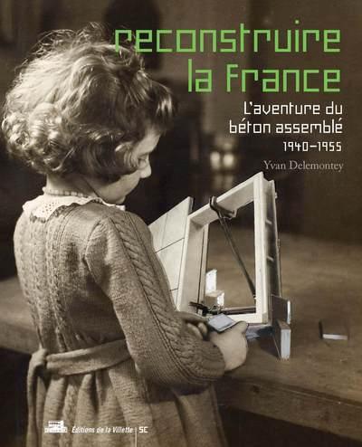 RECONSTRUIRE LA FRANCE, L'AVENTURE DU BETON ASSEMBLE, 1940-1955