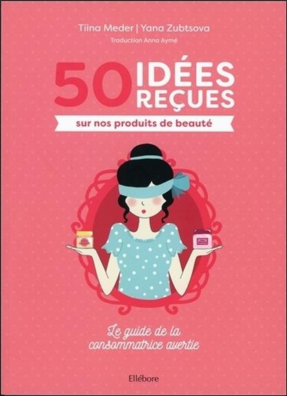 50 IDEES RECUES SUR NOS PRODUITS DE BEAUTE - LE GUIDE DE LA CONSOMMATRICE AVERTIE