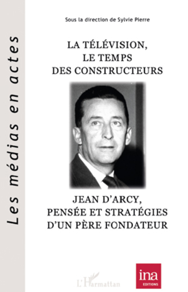 TELEVISION LE TEMPS DES CONSTRUCTEURS JEAN D'ARCY PENSEE ET STRATEGIES D'UN PERE FONDATEUR