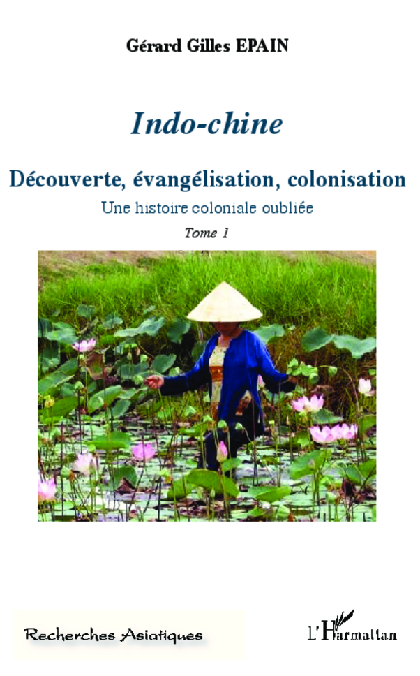 INDO CHINE (T 1) DECOUVERTE EVANGELISATION COLONISATION UNE HISTOIRE COLONIALE OUBLIEE