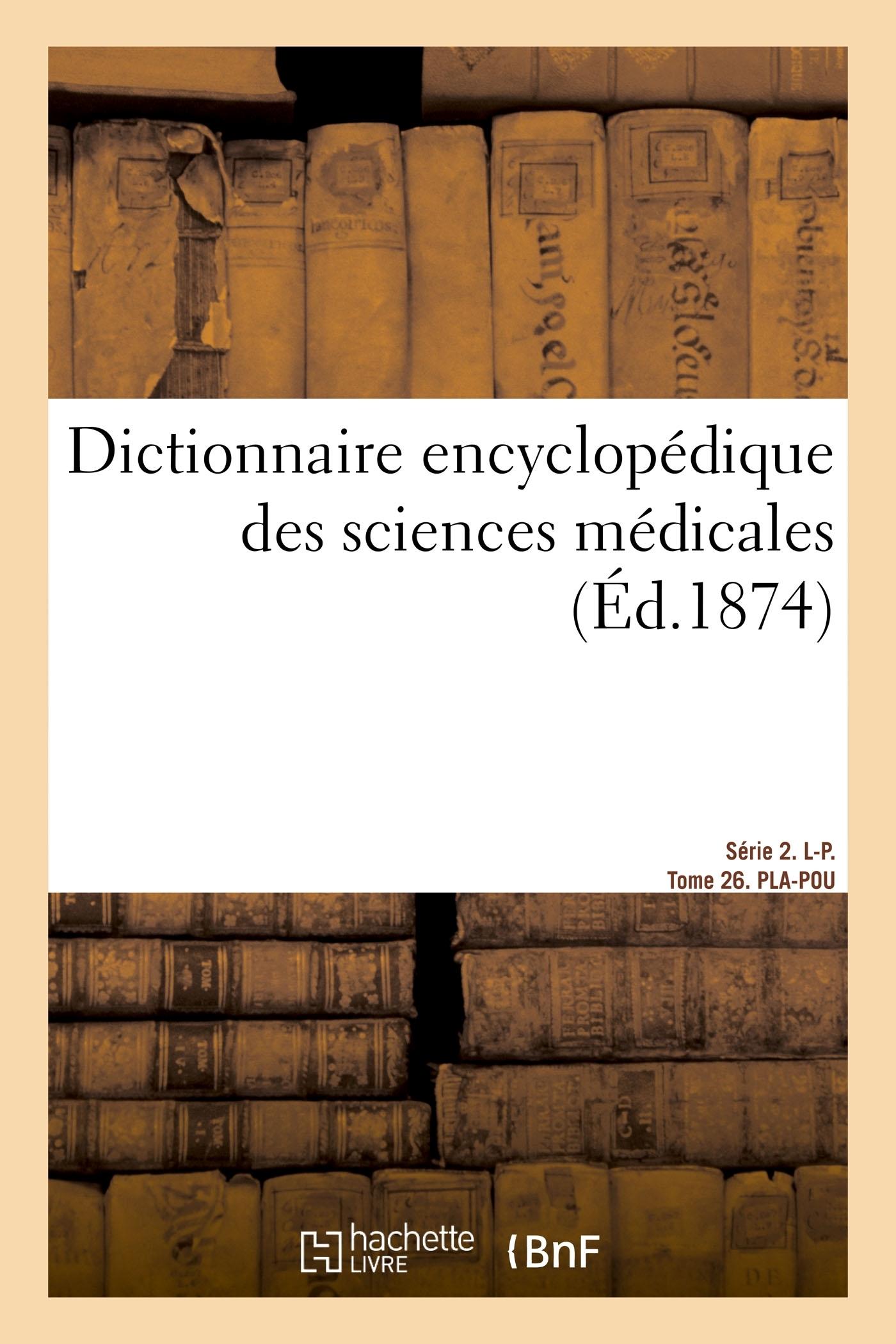 DICTIONNAIRE ENCYCLOPEDIQUE DES SCIENCES MEDICALES. SERIE 2. L-P.  TOME 26. PLA-POU