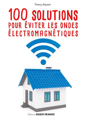 100 SOLUTIONS POUR EVITER LES ONDES ELECTROMAGNETI