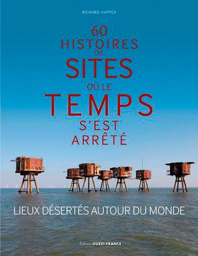 60 HISTOIRES DE SITES OU LE TEMPS S'EST ARRETE