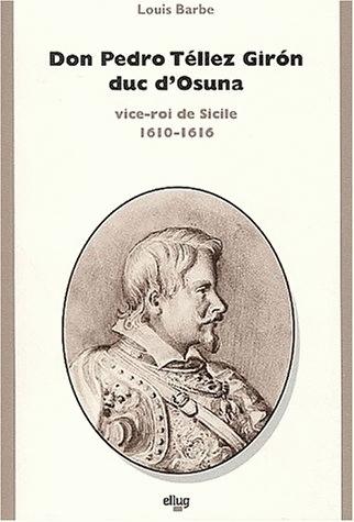 DON PEDRO TELLEZ GIRON, DUC D'OSUNA, VICE-ROI DE SICILE, 1610-1616. C ONTRIBUTION A L'ETUDE DU REGNE