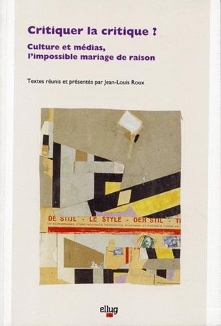 CRITIQUER LA CRITIQUE ?. CULTURE ET MEDIAS, L'IMPOSSIBLE MARIAGE DE R AISON