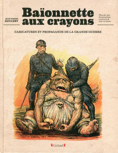 BAIONNETTES AUX CRAYONS - CARICATURES ET PROPAGANDE DE LA GRANDE GUERRE