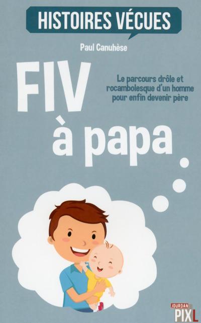 FIV A PAPA - LE PARCOURS DROLE ET ROCAMBOLESQUE D'UN HOMME POUR DEVENIR PERE