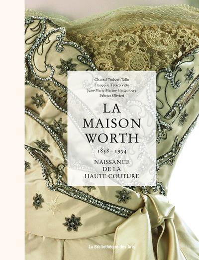 LA MAISON WORTH - NAISSANCE DE LA HAUTE COUTURE, 1858-1954