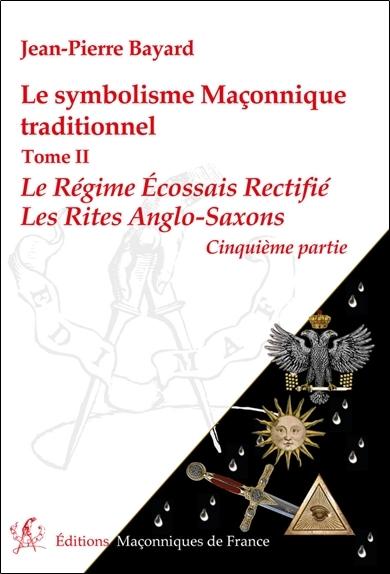 LE SYMBOLISME MACONNIQUE TRADITIONNEL T2 - LE REGIME ECOSSAIS RECTIFIE - LES RITES ANGLO-SAXONS - 5E
