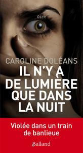 Il n'y a de lumière que dans la nuit : violée dans un train de banlieue : récit | Doléans, Caroline (1990-....). Auteur