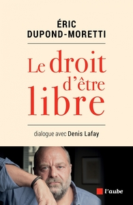 Le droit d'être libre : dialogue avec Denis Lafay / Eric Dupond-Moretti | Dupond-Moretti, Eric (1961-....). Personne interviewée