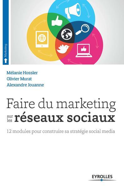 Faire du marketing sur les réseaux sociaux : 12 modules pour construire sa stratégie social media / Mélanie Hossler, Olivier Murat, Alexandre Jouanne | Hossler, Mélanie. Auteur