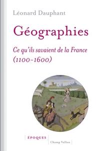 Géographies : ce qu'ils savaient de la France (1100-1600)   Dauphant, Léonard (1980-....). Auteur