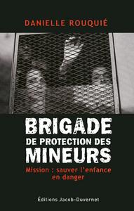 Brigade de protection des mineurs : mission, sauver l'enfance en danger / Danielle Rouquié   Rouquié, Danielle. Auteur