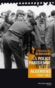 La police parisienne et les Algériens : 1944-1962 / Emmanuel Blanchard   Blanchard, Emmanuel. Auteur