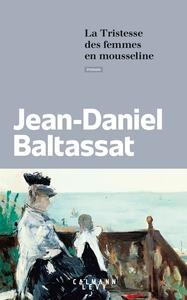 La Tristesse des femmes en mousseline / Jean-Daniel Baltassat   Baltassat, Jean-Daniel [Auteur]