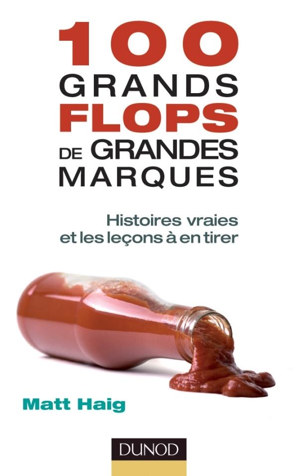 100 GRANDS FLOPS DE GRANDES MARQUES - HISTOIRES VRAIES ET LES LECONS A EN TIRER