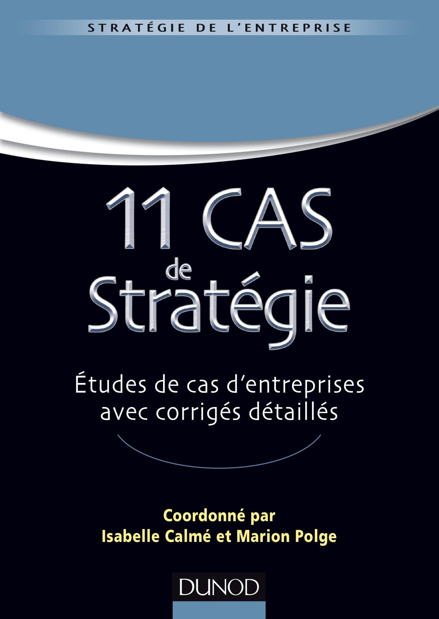 11 CAS DE STRATEGIE - ETUDES DE CAS D'ENTREPRISES AVEC CORRIGES DETAILLES