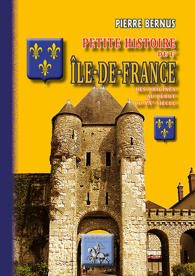 PETITE HISTOIRE DE L'ILE-DE-FRANCE (DES ORIGINES AU DEBUT DU XXE SIECLE)