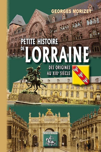 PETITE HISTOIRE DE LORRAINE (DES ORIGINES AU DEBUT DU XXE SIECLE)