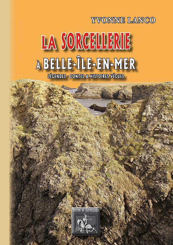 LA SORCELLERIE A BELLE-ILE-EN-MER  (LEGENDES, CONTES & HISTOIRES VRAIES)
