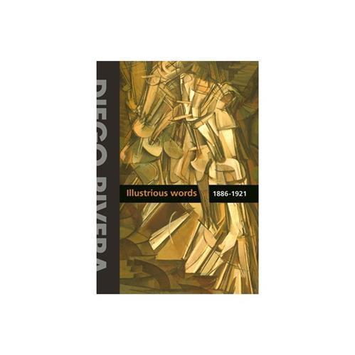 DIEGO RIVERA. ILUSTRIOUS WORDS. 1886-1921 VOL.1 /ANGLAIS