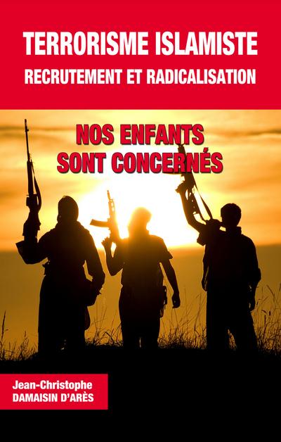 TERRORISME ISLAMISTE, RECRUTEMENT ET RADICALISATION. NOS ENFANTS SONT CONCERNES