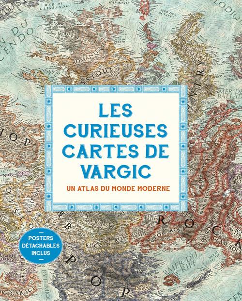 LES CURIEUSES CARTES DE VARGIC. UN ATLAS DU MONDE MODERNE