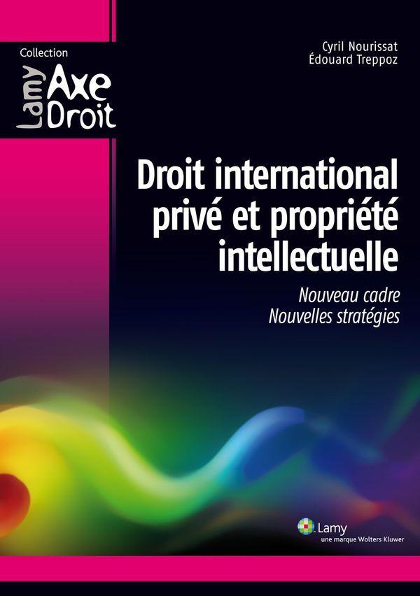 Droit international privé et propriété intellectuelle - Un nouveau cadre pour de nouvelles stratégie