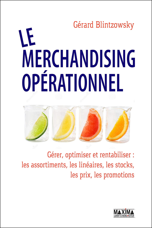 Le merchandising opérationnel, GÉRER, OPTIMISER ET RENTABILISER LES ASSORTIMENTS, LINÉAIRES, STOCKS, PRIX, PROMOTIONS