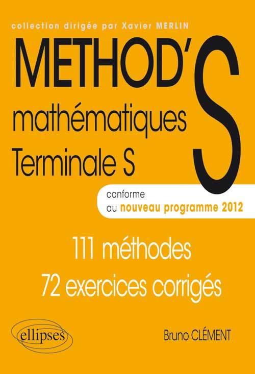 METHOD'S MATHEMATIQUES TERMINALE S CONFORME AU PROGRAMME 2012 111 METHODES 72 EXERCICES CORRIGES
