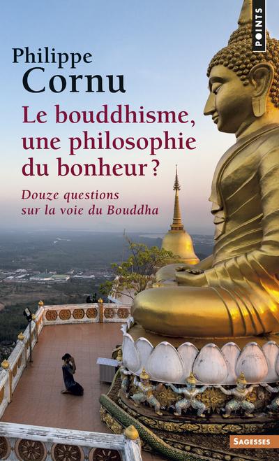 LE BOUDDHISME, UNE PHILOSOPHIE DU BONHEUR ?. DOUZE QUESTIONS SUR LA VOIE DU BOUDDHA
